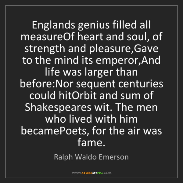 Ralph Waldo Emerson: Englands genius filled all measureOf heart and soul,...