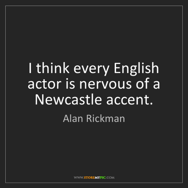 Alan Rickman: I think every English actor is nervous of a Newcastle...