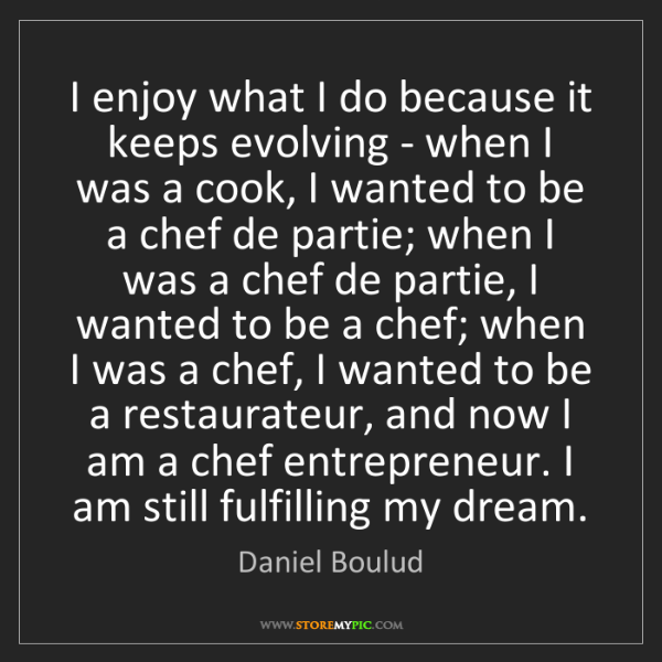 Daniel Boulud: I enjoy what I do because it keeps evolving - when I...