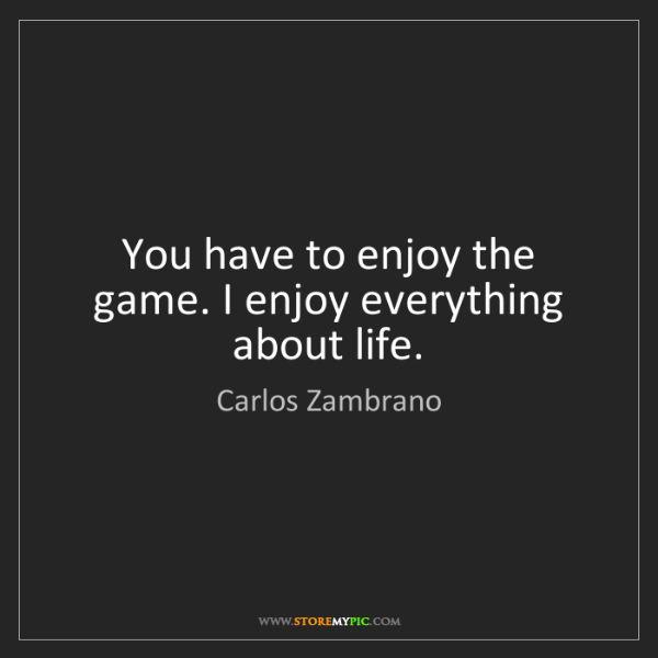 Carlos Zambrano: You have to enjoy the game. I enjoy everything about...