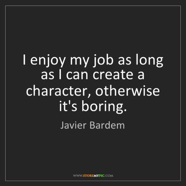 Javier Bardem: I enjoy my job as long as I can create a character, otherwise...