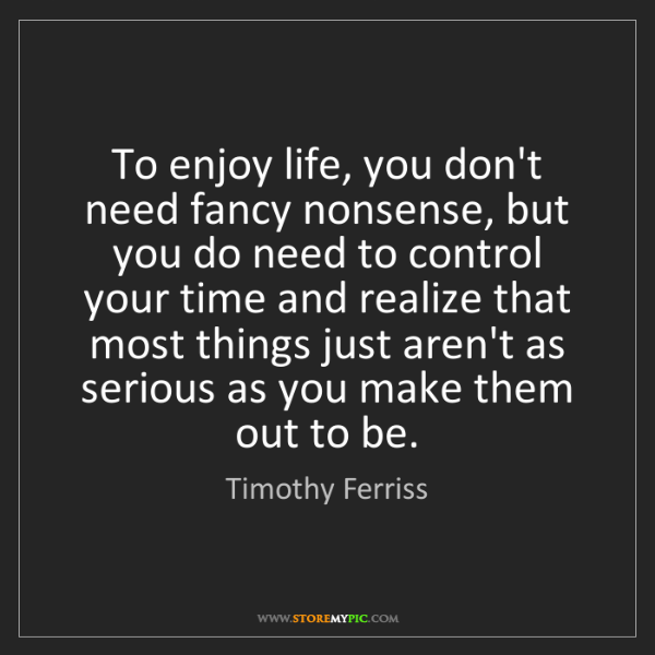 Timothy Ferriss: To enjoy life, you don't need fancy nonsense, but you...