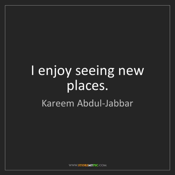 Kareem Abdul-Jabbar: I enjoy seeing new places.