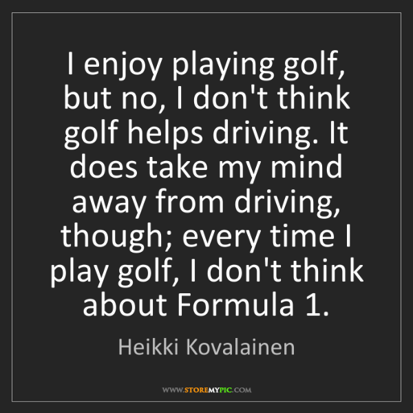 Heikki Kovalainen: I enjoy playing golf, but no, I don't think golf helps...