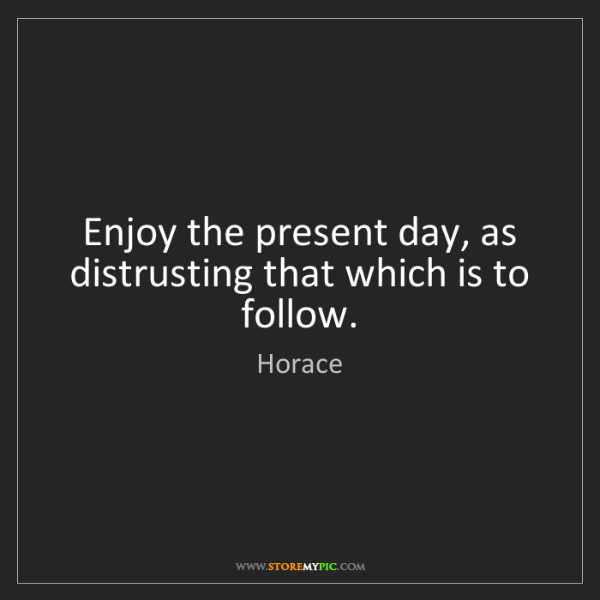 Horace: Enjoy the present day, as distrusting that which is to...