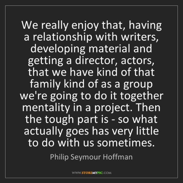 Philip Seymour Hoffman: We really enjoy that, having a relationship with writers,...