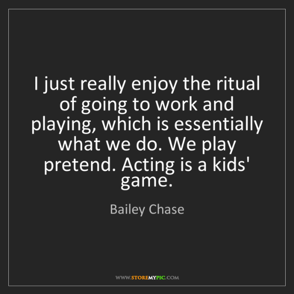 Bailey Chase: I just really enjoy the ritual of going to work and playing,...