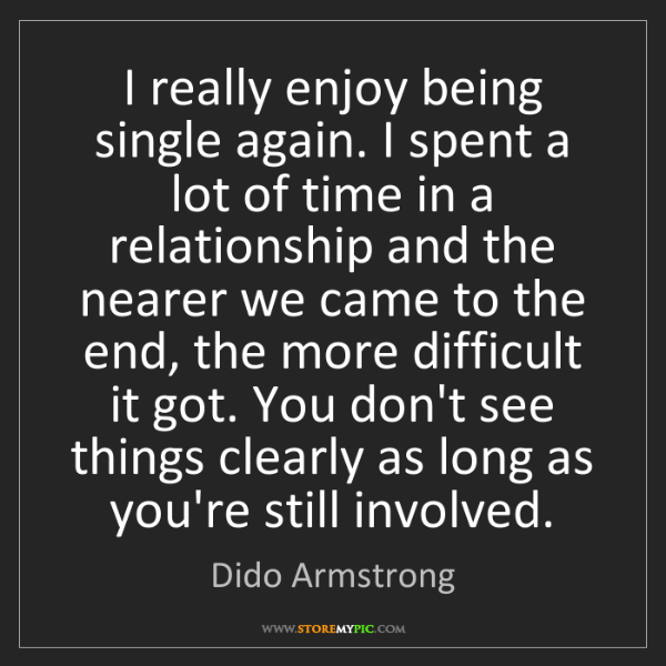 Dido Armstrong: I really enjoy being single again. I spent a lot of time...