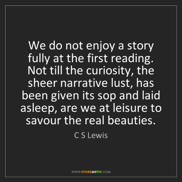 C S Lewis: We do not enjoy a story fully at the first reading. Not...