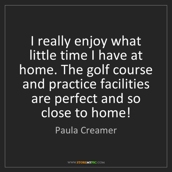 Paula Creamer: I really enjoy what little time I have at home. The golf...