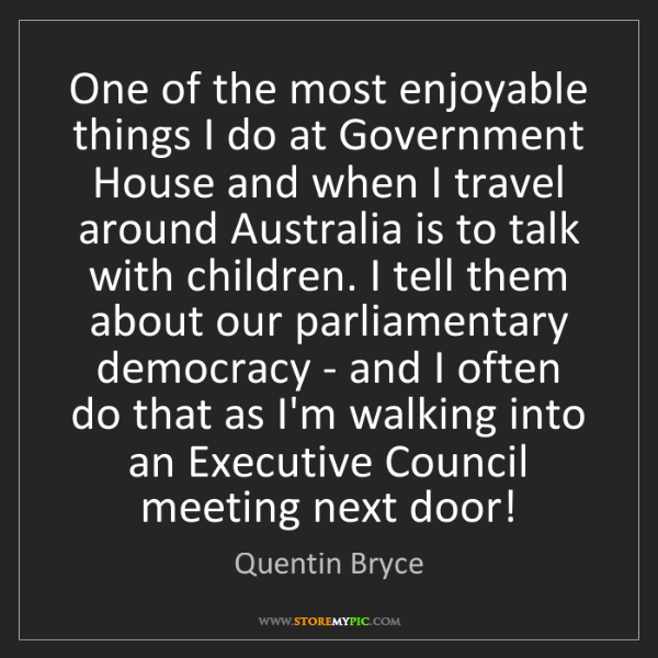 Quentin Bryce: One of the most enjoyable things I do at Government House...