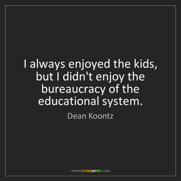 Dean Koontz: I always enjoyed the kids, but I didn't enjoy the bureaucracy...