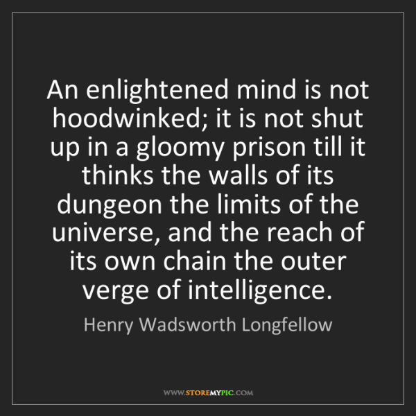 Henry Wadsworth Longfellow: An enlightened mind is not hoodwinked; it is not shut...
