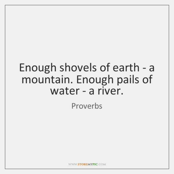 Enough shovels of earth - a mountain. Enough pails of water - ...