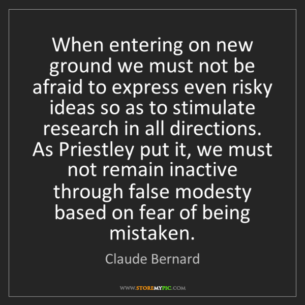Claude Bernard: When entering on new ground we must not be afraid to...