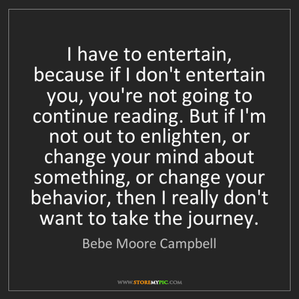 Bebe Moore Campbell: I have to entertain, because if I don't entertain you,...
