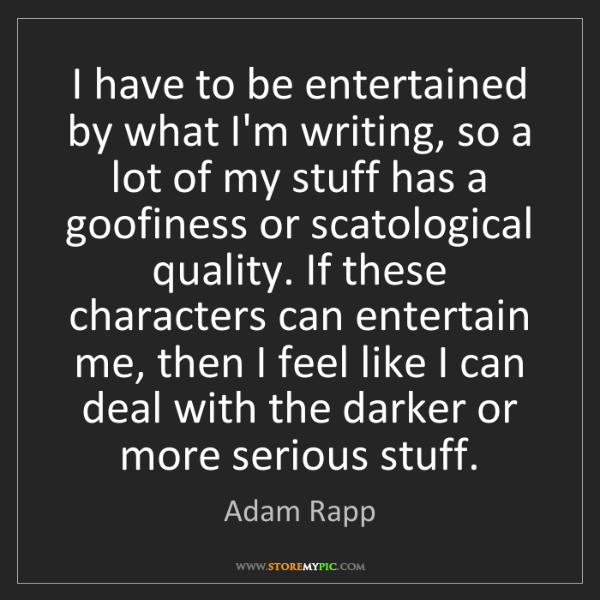 Adam Rapp: I have to be entertained by what I'm writing, so a lot...