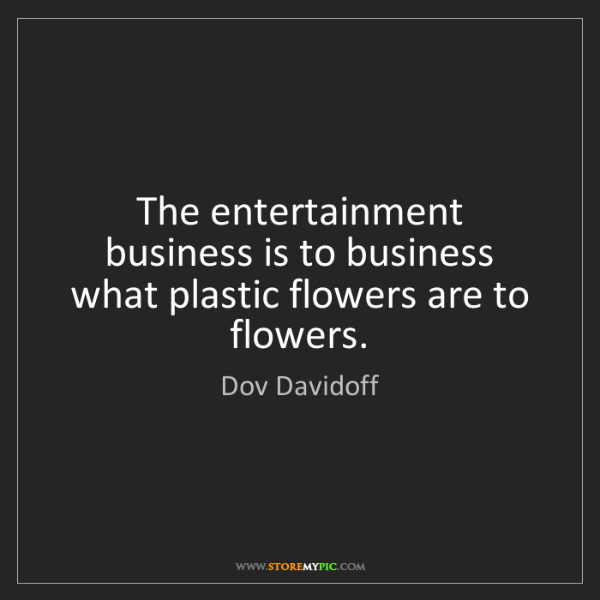 Dov Davidoff: The entertainment business is to business what plastic...