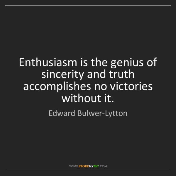 Edward Bulwer-Lytton: Enthusiasm is the genius of sincerity and truth accomplishes...