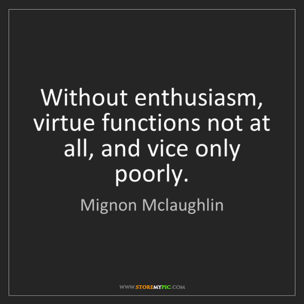 Mignon Mclaughlin: Without enthusiasm, virtue functions not at all, and...