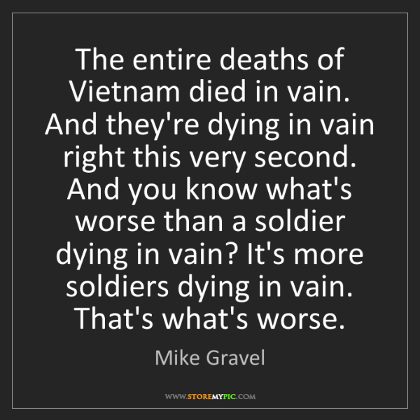 Mike Gravel: The entire deaths of Vietnam died in vain. And they're...
