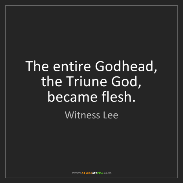 Witness Lee: The entire Godhead, the Triune God, became flesh.