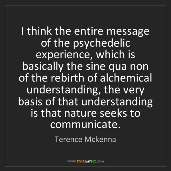 Terence Mckenna: I think the entire message of the psychedelic experience,...