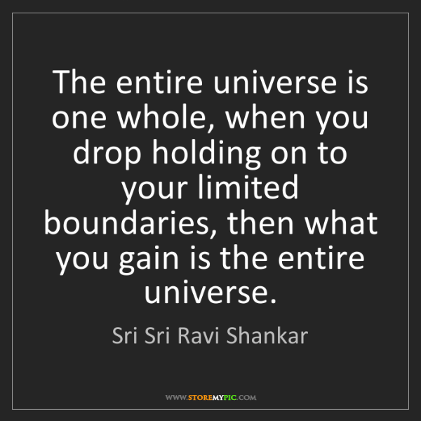 Sri Sri Ravi Shankar: The entire universe is one whole, when you drop holding...