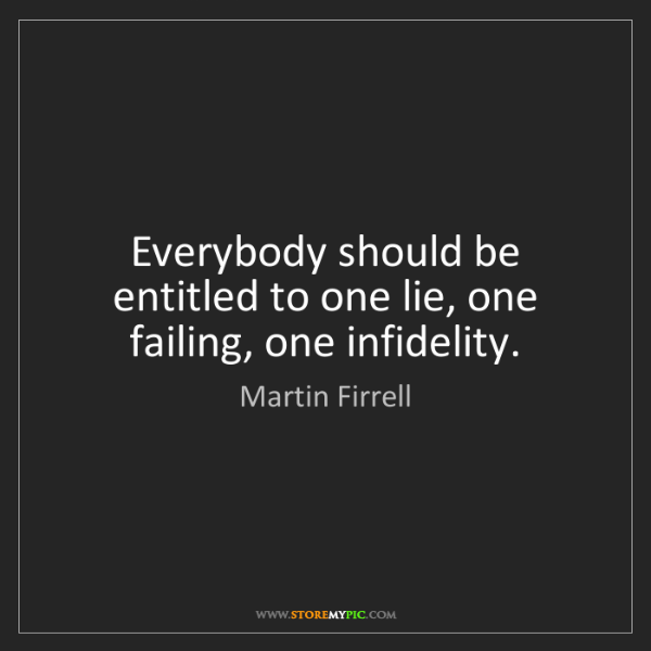 Martin Firrell: Everybody should be entitled to one lie, one failing,...