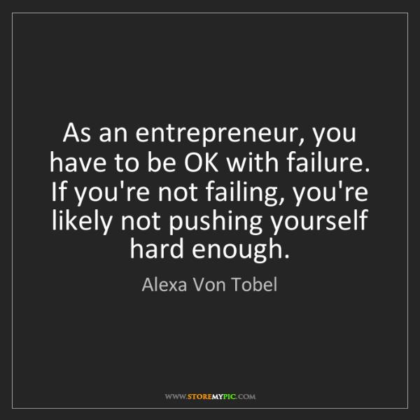 Alexa Von Tobel: As an entrepreneur, you have to be OK with failure. If...