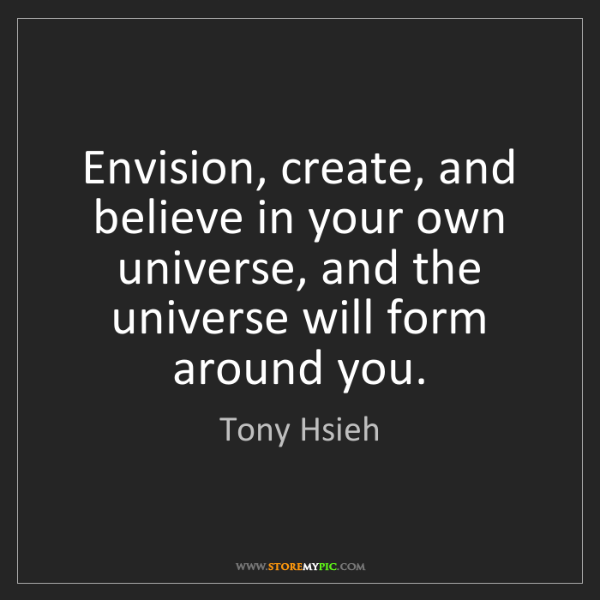 Tony Hsieh: Envision, create, and believe in your own universe, and...