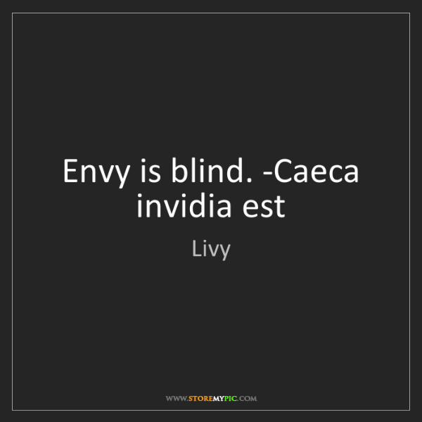 Livy: Envy is blind. -Caeca invidia est