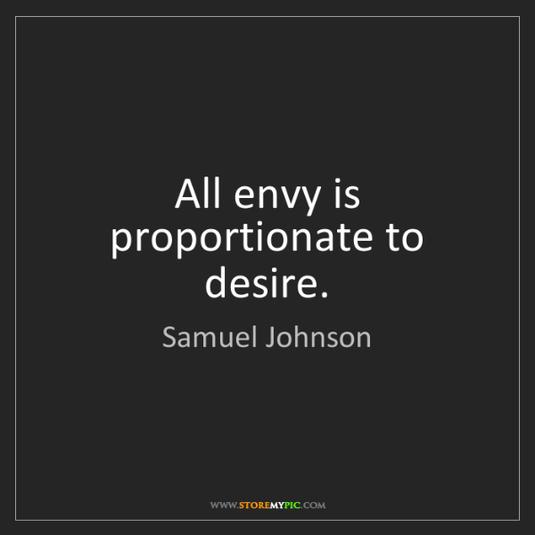 Samuel Johnson: All envy is proportionate to desire.