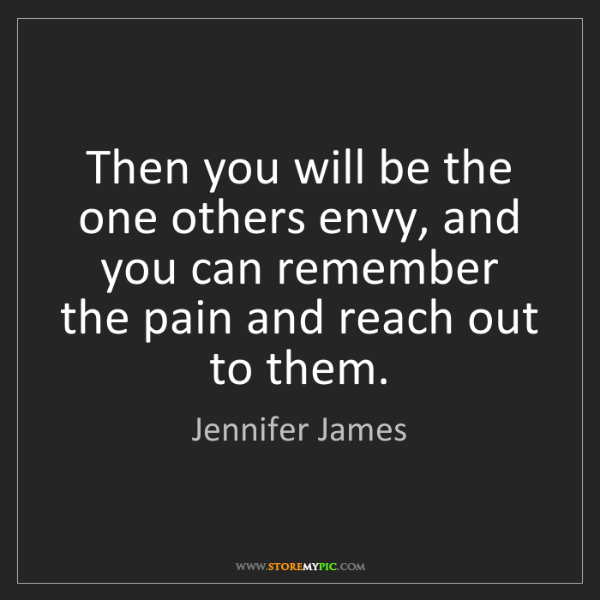 Jennifer James: Then you will be the one others envy, and you can remember...