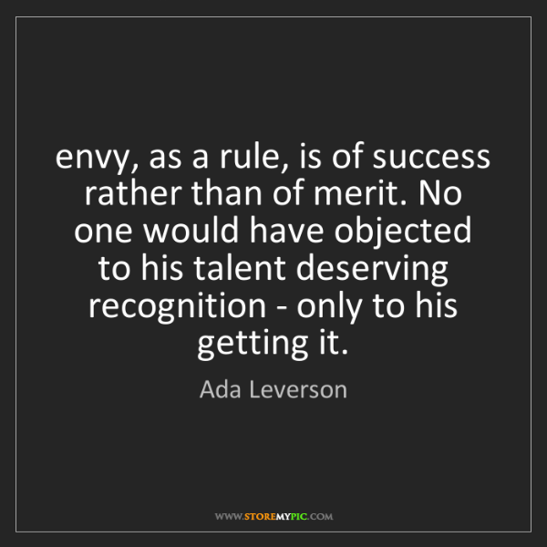 Ada Leverson: envy, as a rule, is of success rather than of merit....
