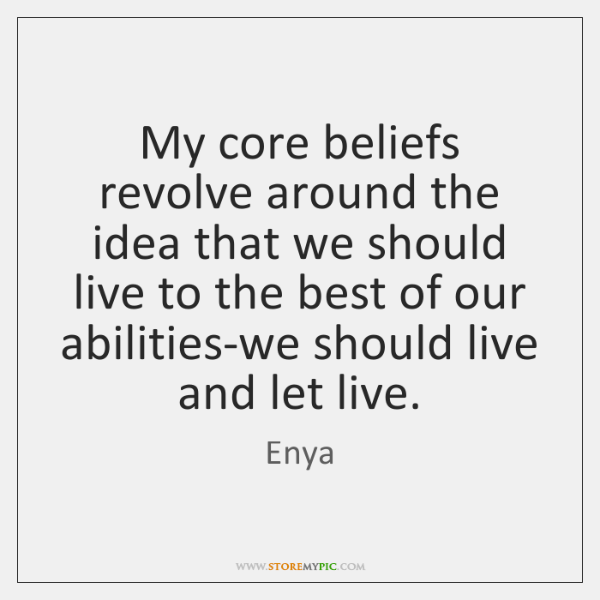 My core beliefs revolve around the idea that we should live to ...