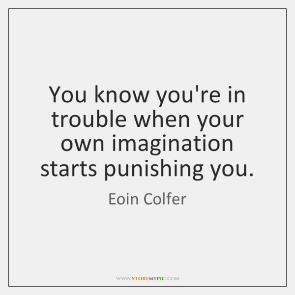 You know you're in trouble when your own imagination starts punishing you.