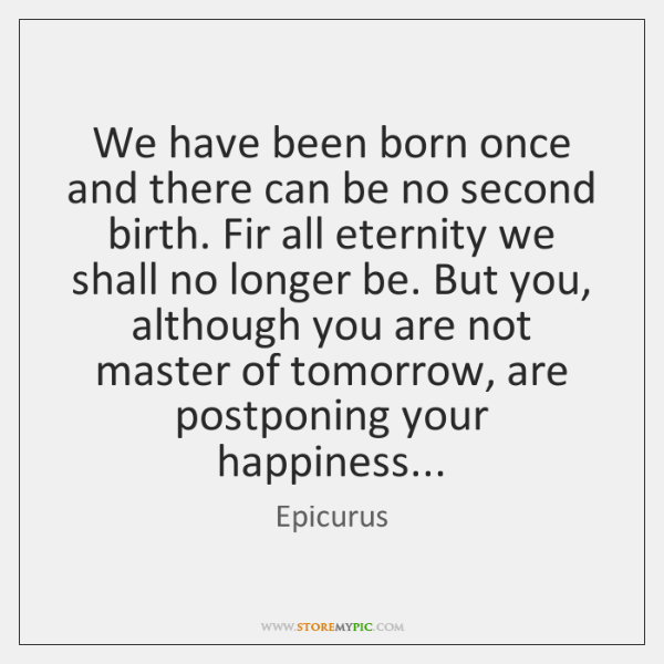 We have been born once and there can be no second birth. ...