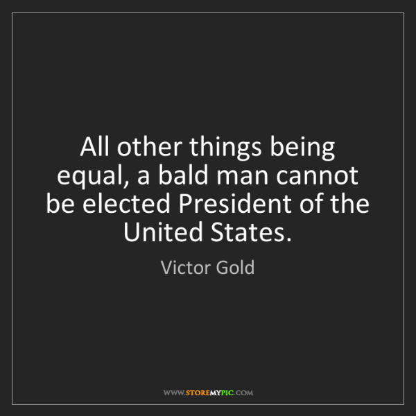 Victor Gold: All other things being equal, a bald man cannot be elected...