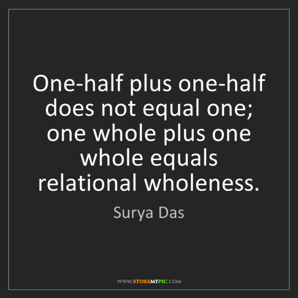 Surya Das: One-half plus one-half does not equal one; one whole...