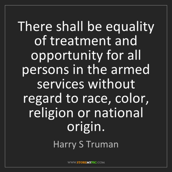 Harry S Truman: There shall be equality of treatment and opportunity...