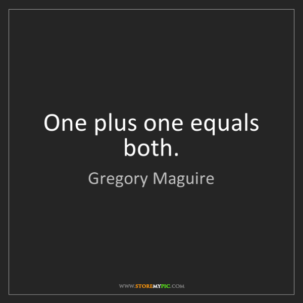 Gregory Maguire: One plus one equals both.