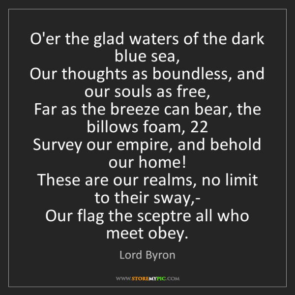 Lord Byron: O'er the glad waters of the dark blue sea,   Our thoughts...