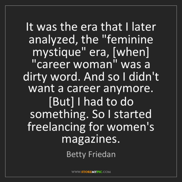 "Betty Friedan: It was the era that I later analyzed, the ""feminine mystique""..."