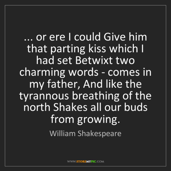 William Shakespeare: ... or ere I could Give him that parting kiss which I...