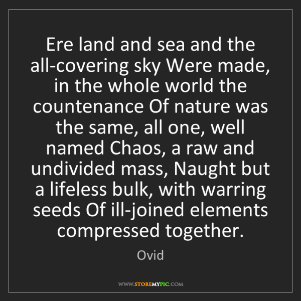Ovid: Ere land and sea and the all-covering sky Were made,...