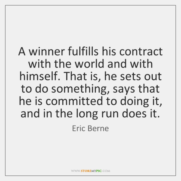 A winner fulfills his contract with the world and with himself. That ...