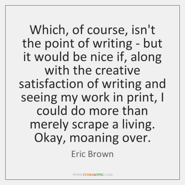 Which, of course, isn't the point of writing - but it would ...