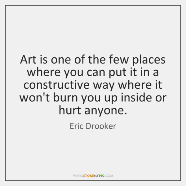 Art is one of the few places where you can put it ...