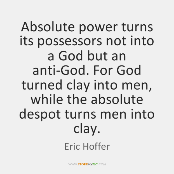 Absolute power turns its possessors not into a God but an anti-God. ...